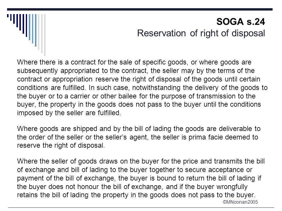 ©MNoonan2005 SOGA s.24 Reservation of right of disposal Where there is a contract for the sale of specific goods, or where goods are subsequently appr