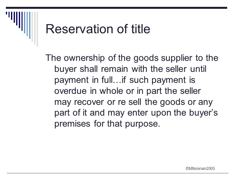 ©MNoonan2005 Reservation of title The ownership of the goods supplier to the buyer shall remain with the seller until payment in full…if such payment is overdue in whole or in part the seller may recover or re sell the goods or any part of it and may enter upon the buyer's premises for that purpose.