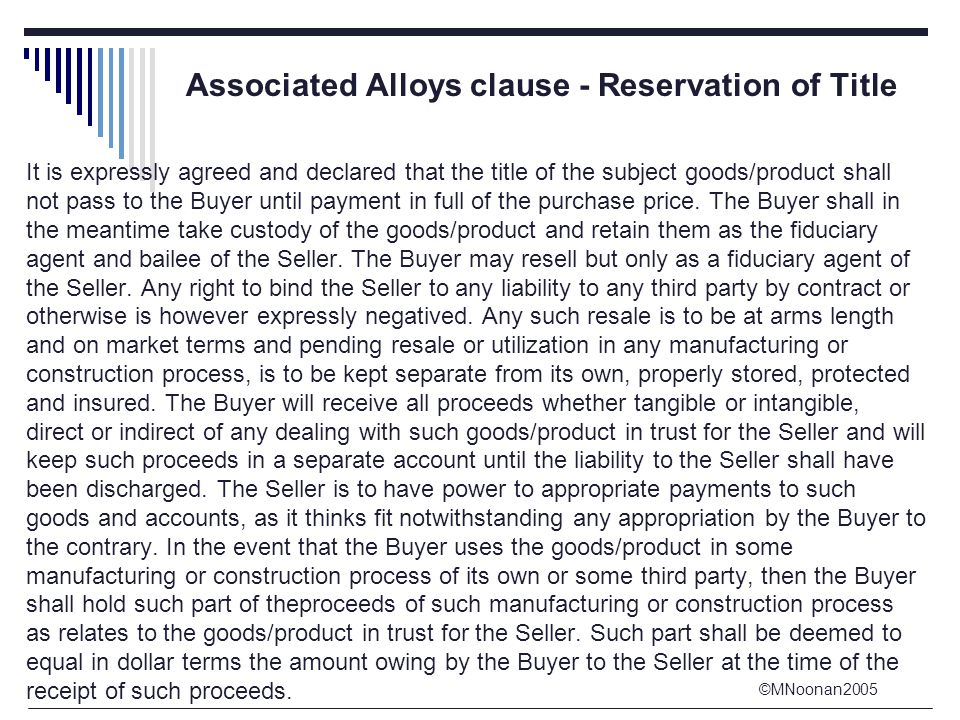 ©MNoonan2005 Associated Alloys clause - Reservation of Title It is expressly agreed and declared that the title of the subject goods/product shall not pass to the Buyer until payment in full of the purchase price.