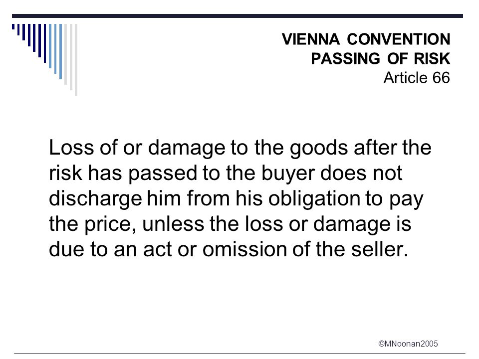 ©MNoonan2005 VIENNA CONVENTION PASSING OF RISK Article 66 Loss of or damage to the goods after the risk has passed to the buyer does not discharge him from his obligation to pay the price, unless the loss or damage is due to an act or omission of the seller.