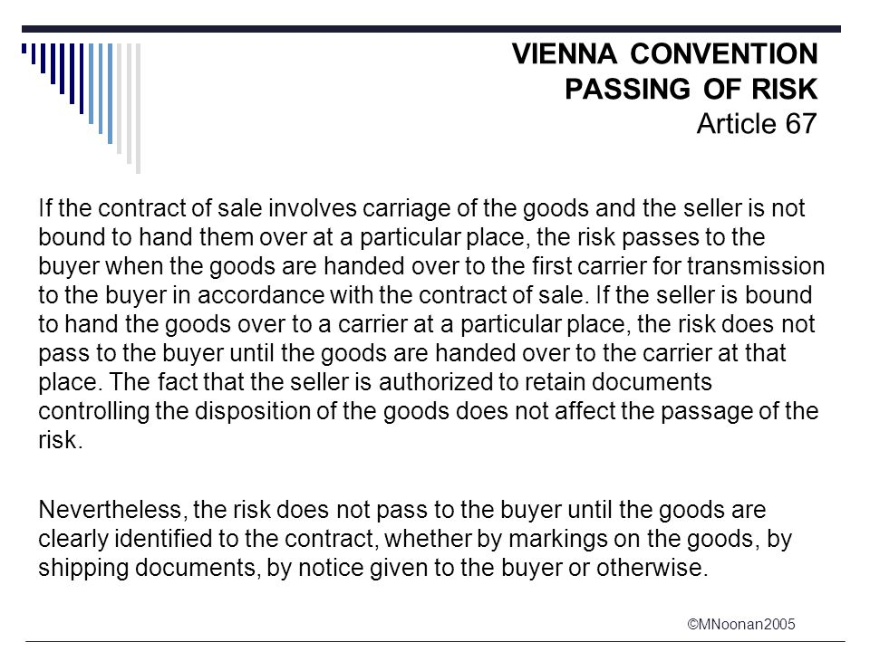 ©MNoonan2005 VIENNA CONVENTION PASSING OF RISK Article 67 If the contract of sale involves carriage of the goods and the seller is not bound to hand them over at a particular place, the risk passes to the buyer when the goods are handed over to the first carrier for transmission to the buyer in accordance with the contract of sale.