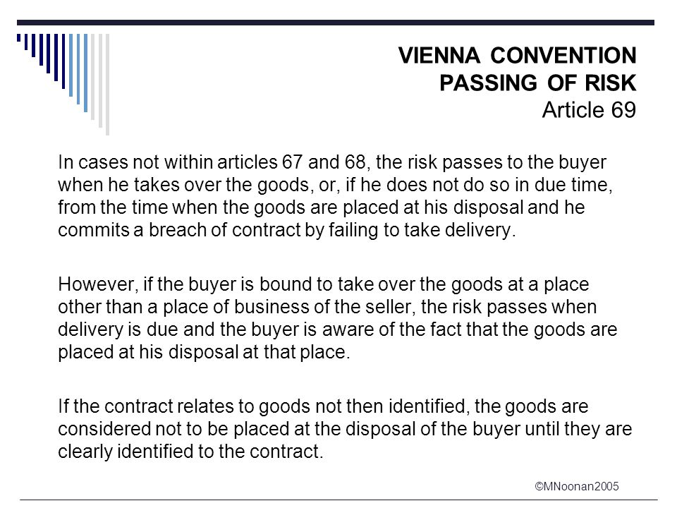 ©MNoonan2005 VIENNA CONVENTION PASSING OF RISK Article 69 In cases not within articles 67 and 68, the risk passes to the buyer when he takes over the goods, or, if he does not do so in due time, from the time when the goods are placed at his disposal and he commits a breach of contract by failing to take delivery.
