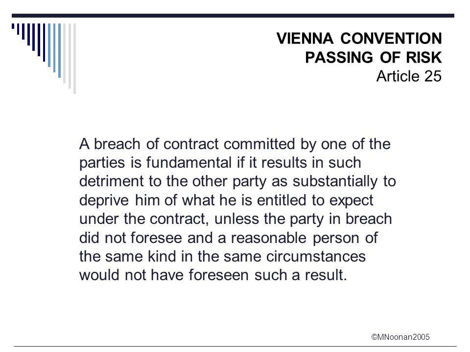 ©MNoonan2005 VIENNA CONVENTION PASSING OF RISK Article 25 A breach of contract committed by one of the parties is fundamental if it results in such detriment to the other party as substantially to deprive him of what he is entitled to expect under the contract, unless the party in breach did not foresee and a reasonable person of the same kind in the same circumstances would not have foreseen such a result.