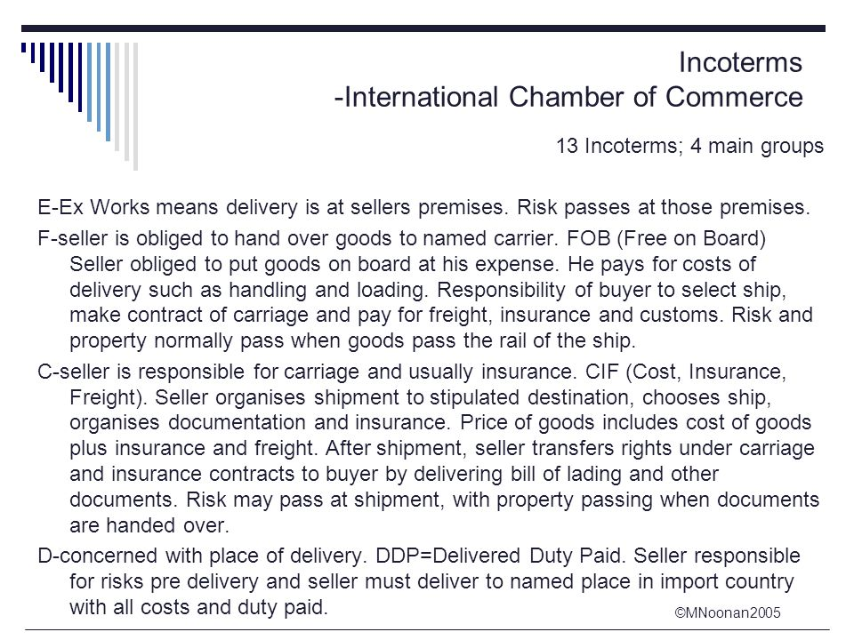 ©MNoonan2005 Incoterms -International Chamber of Commerce 13 Incoterms; 4 main groups E-Ex Works means delivery is at sellers premises. Risk passes at