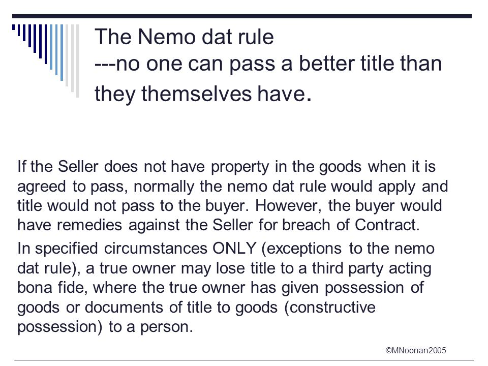 ©MNoonan2005 The Nemo dat rule ---no one can pass a better title than they themselves have. If the Seller does not have property in the goods when it