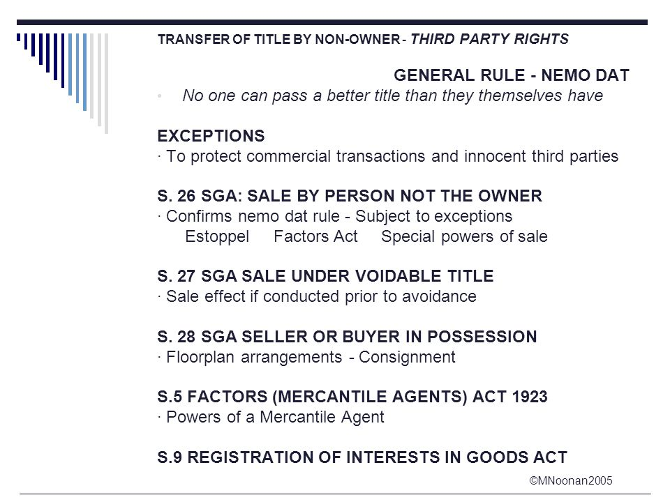 ©MNoonan2005 TRANSFER OF TITLE BY NON-OWNER - THIRD PARTY RIGHTS GENERAL RULE - NEMO DAT No one can pass a better title than they themselves have EXCEPTIONS · To protect commercial transactions and innocent third parties S.