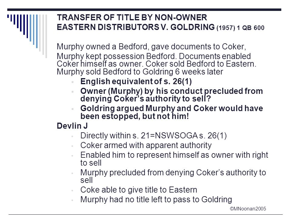 ©MNoonan2005 TRANSFER OF TITLE BY NON-OWNER EASTERN DISTRIBUTORS V. GOLDRING (1957) 1 QB 600 Murphy owned a Bedford, gave documents to Coker, Murphy k