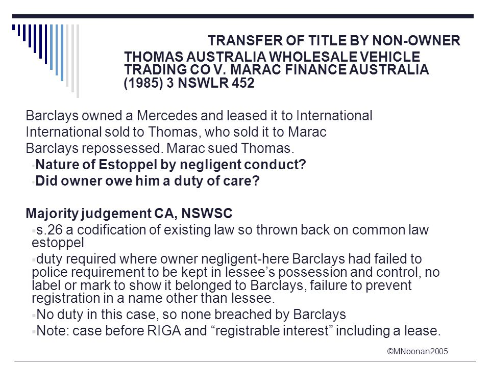 ©MNoonan2005 TRANSFER OF TITLE BY NON-OWNER THOMAS AUSTRALIA WHOLESALE VEHICLE TRADING CO V. MARAC FINANCE AUSTRALIA (1985) 3 NSWLR 452 Barclays owned