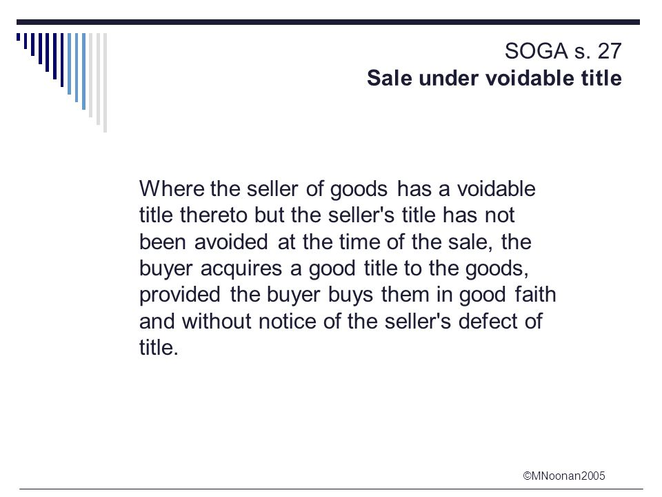 ©MNoonan2005 SOGA s. 27 Sale under voidable title Where the seller of goods has a voidable title thereto but the seller's title has not been avoided a