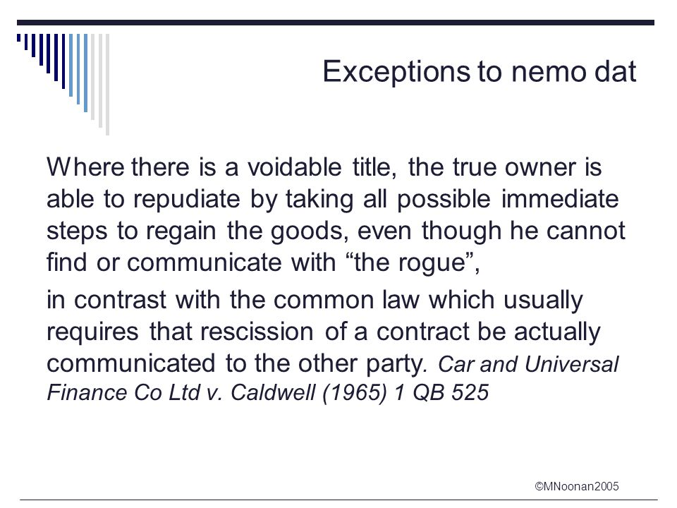 ©MNoonan2005 Exceptions to nemo dat Where there is a voidable title, the true owner is able to repudiate by taking all possible immediate steps to reg
