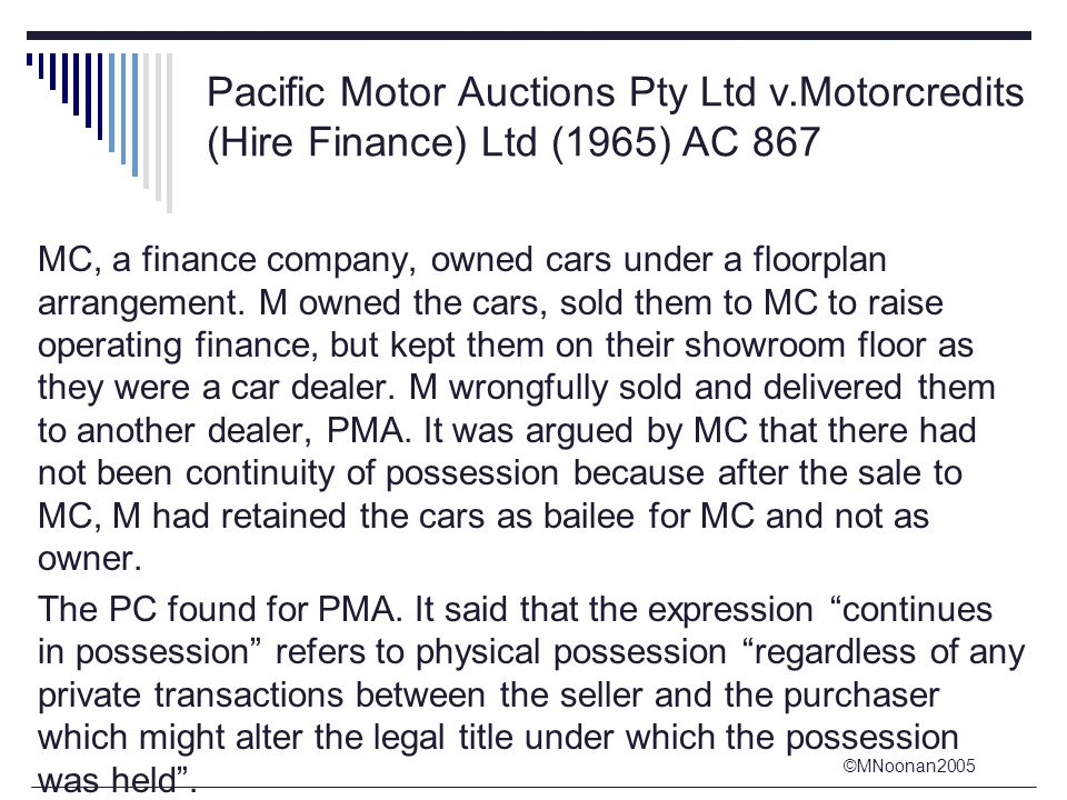 ©MNoonan2005 Pacific Motor Auctions Pty Ltd v.Motorcredits (Hire Finance) Ltd (1965) AC 867 MC, a finance company, owned cars under a floorplan arrangement.