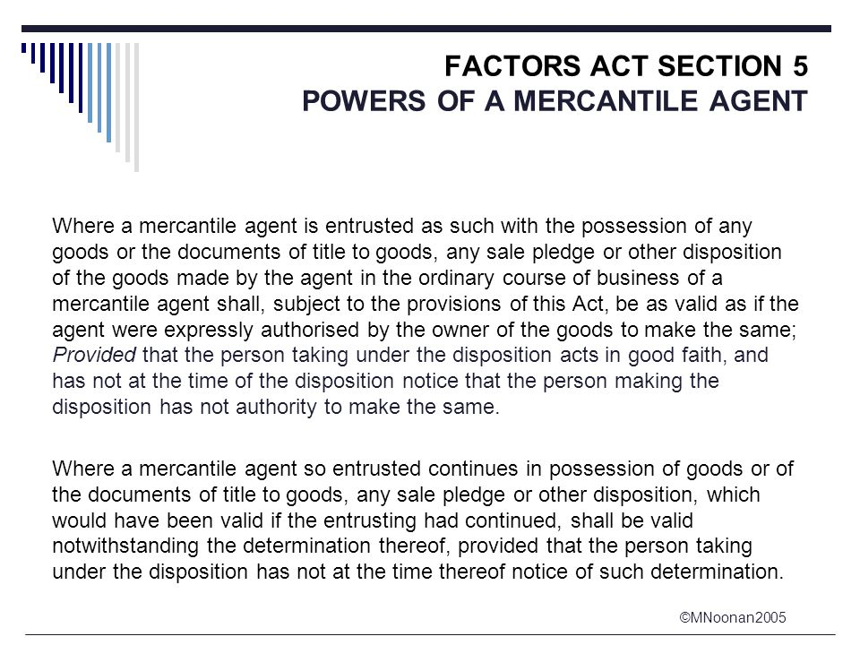 ©MNoonan2005 FACTORS ACT SECTION 5 POWERS OF A MERCANTILE AGENT Where a mercantile agent is entrusted as such with the possession of any goods or the documents of title to goods, any sale pledge or other disposition of the goods made by the agent in the ordinary course of business of a mercantile agent shall, subject to the provisions of this Act, be as valid as if the agent were expressly authorised by the owner of the goods to make the same; Provided that the person taking under the disposition acts in good faith, and has not at the time of the disposition notice that the person making the disposition has not authority to make the same.