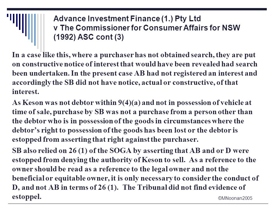 ©MNoonan2005 Advance Investment Finance (1.) Pty Ltd v The Commissioner for Consumer Affairs for NSW (1992) ASC cont (3) In a case like this, where a purchaser has not obtained search, they are put on constructive notice of interest that would have been revealed had search been undertaken.