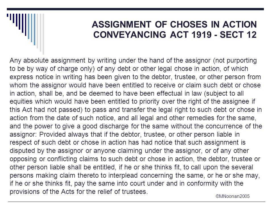 ©MNoonan2005 ASSIGNMENT OF CHOSES IN ACTION CONVEYANCING ACT 1919 - SECT 12 Any absolute assignment by writing under the hand of the assignor (not purporting to be by way of charge only) of any debt or other legal chose in action, of which express notice in writing has been given to the debtor, trustee, or other person from whom the assignor would have been entitled to receive or claim such debt or chose in action, shall be, and be deemed to have been effectual in law (subject to all equities which would have been entitled to priority over the right of the assignee if this Act had not passed) to pass and transfer the legal right to such debt or chose in action from the date of such notice, and all legal and other remedies for the same, and the power to give a good discharge for the same without the concurrence of the assignor: Provided always that if the debtor, trustee, or other person liable in respect of such debt or chose in action has had notice that such assignment is disputed by the assignor or anyone claiming under the assignor, or of any other opposing or conflicting claims to such debt or chose in action, the debtor, trustee or other person liable shall be entitled, if he or she thinks fit, to call upon the several persons making claim thereto to interplead concerning the same, or he or she may, if he or she thinks fit, pay the same into court under and in conformity with the provisions of the Acts for the relief of trustees.