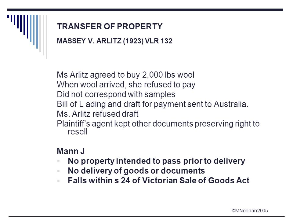 ©MNoonan2005 TRANSFER OF PROPERTY MASSEY V. ARLITZ (1923) VLR 132 Ms Arlitz agreed to buy 2,000 lbs wool When wool arrived, she refused to pay Did not