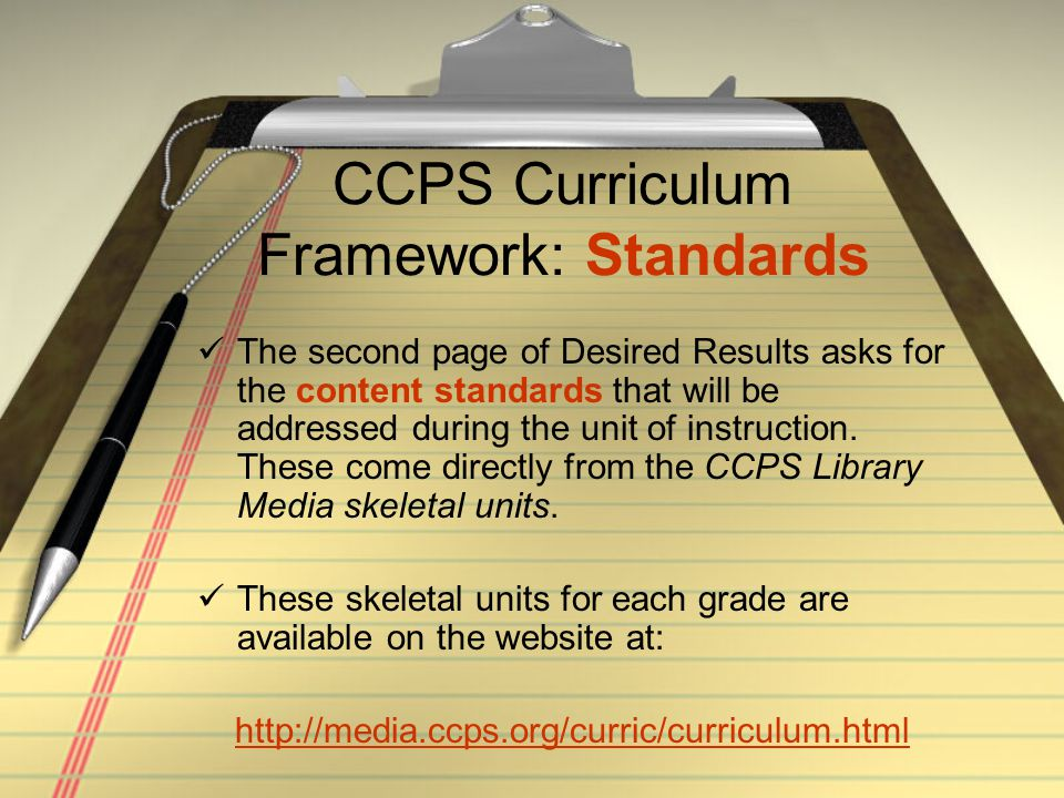 CCPS Curriculum Framework: Standards The second page of Desired Results asks for the content standards that will be addressed during the unit of instr