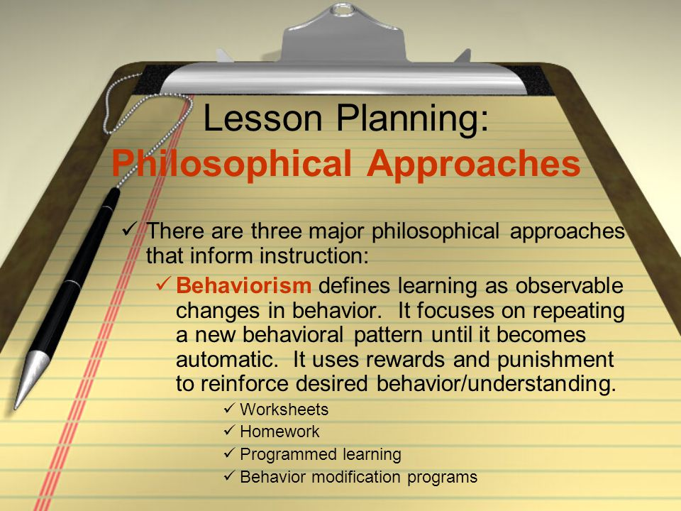 Lesson Planning: Philosophical Approaches There are three major philosophical approaches that inform instruction: Behaviorism defines learning as obse