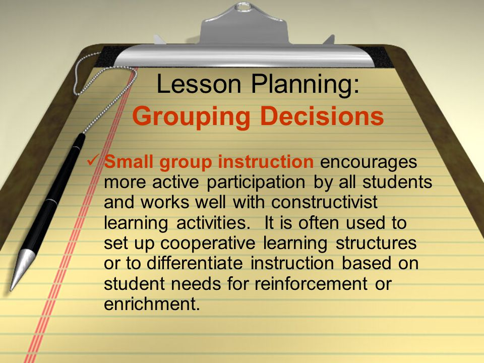 Lesson Planning: Grouping Decisions Small group instruction encourages more active participation by all students and works well with constructivist le