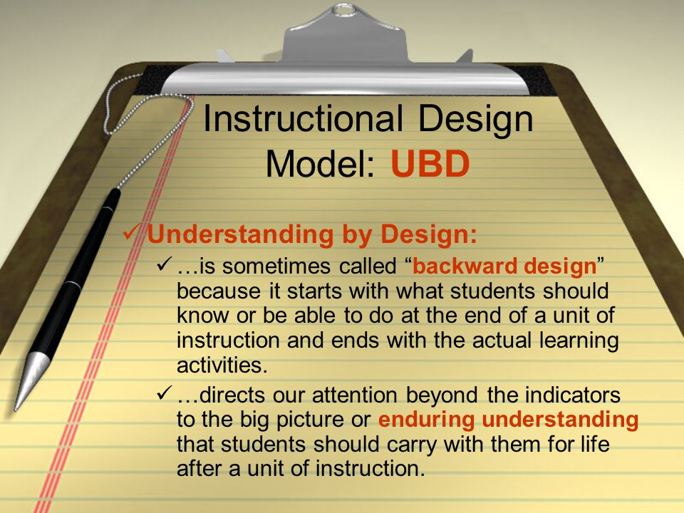 Instructional Design Model: UBD The enduring understanding can be difficult to define at first.