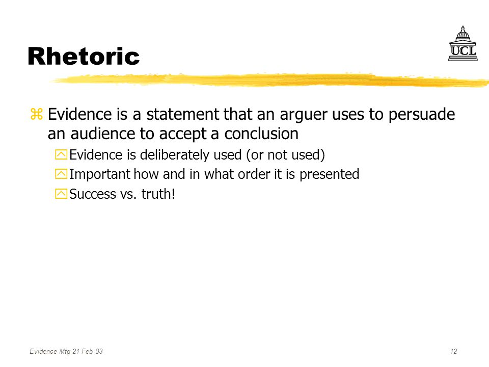 Evidence Mtg 21 Feb 0312 Rhetoric zEvidence is a statement that an arguer uses to persuade an audience to accept a conclusion yEvidence is deliberately used (or not used) yImportant how and in what order it is presented ySuccess vs.