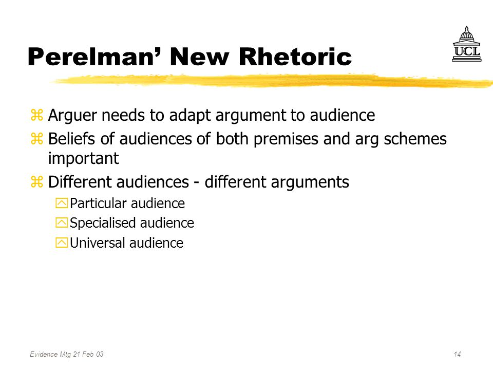 Evidence Mtg 21 Feb 0314 Perelman' New Rhetoric zArguer needs to adapt argument to audience zBeliefs of audiences of both premises and arg schemes important zDifferent audiences - different arguments yParticular audience ySpecialised audience yUniversal audience