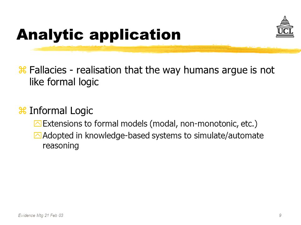 Evidence Mtg 21 Feb 039 Analytic application zFallacies - realisation that the way humans argue is not like formal logic zInformal Logic yExtensions to formal models (modal, non-monotonic, etc.) yAdopted in knowledge-based systems to simulate/automate reasoning