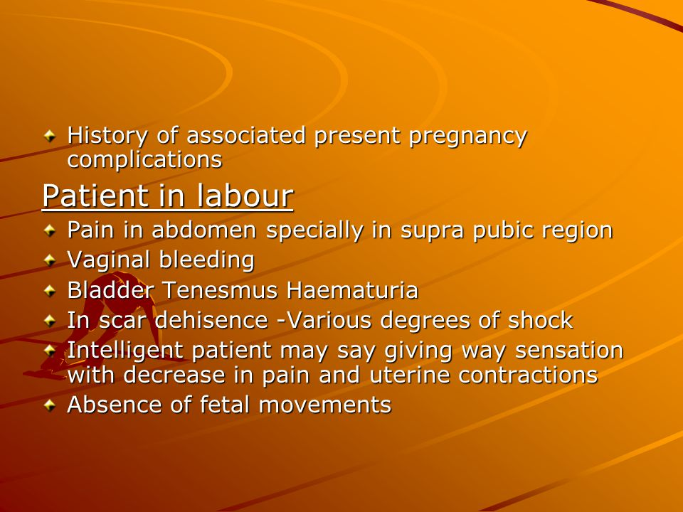 History of associated present pregnancy complications Patient in labour Pain in abdomen specially in supra pubic region Vaginal bleeding Bladder Tenesmus Haematuria In scar dehisence -Various degrees of shock Intelligent patient may say giving way sensation with decrease in pain and uterine contractions Absence of fetal movements