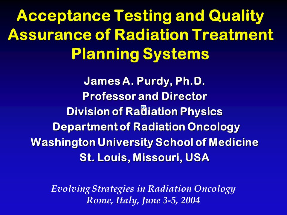 Acceptance Testing and Quality Assurance of Radiation Treatment Planning Systems James A. Purdy, Ph.D. Professor and Director Division of Radiation Ph