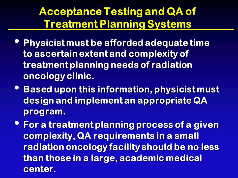 Acceptance Testing and QA of Treatment Planning Systems Physicist must be afforded adequate time to ascertain extent and complexity of treatment plann