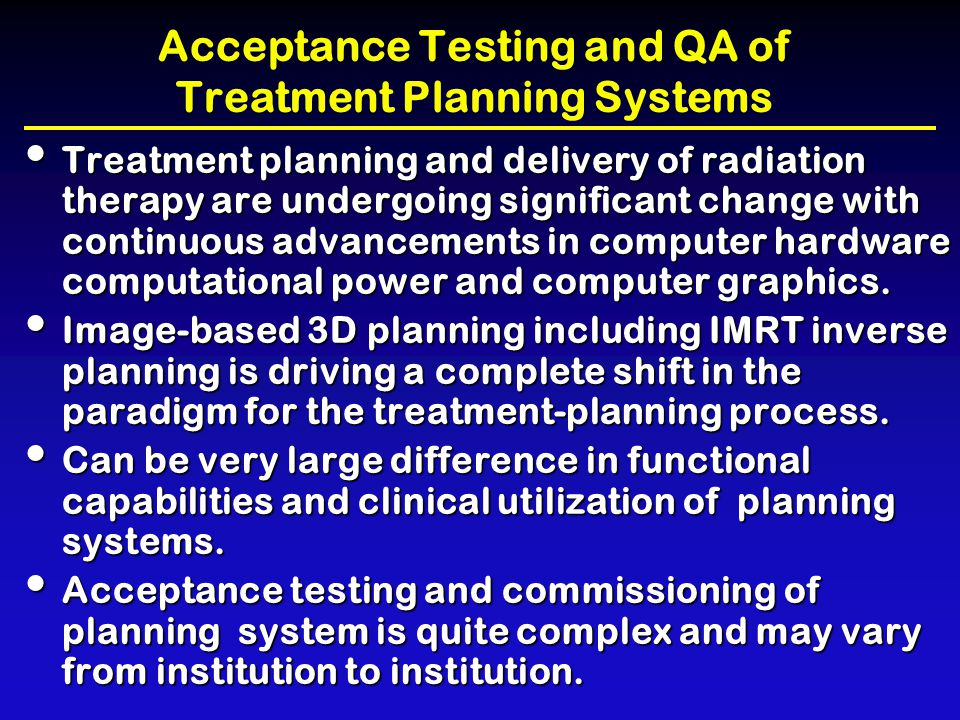 Acceptance Testing and QA of Treatment Planning Systems Basic Components Basic Components –computer workstation –input and output devices for graphics and images Complex parts of a planning system are Complex parts of a planning system are –dose-calculation algorithm code –programs used to manipulate 3D graphic displays of the patient, beam geometry, and dose –optimization engine