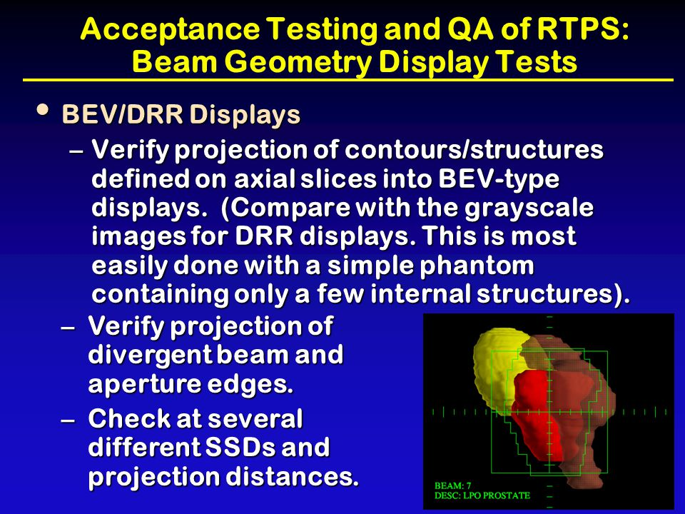 Acceptance Testing and QA of RTPS: Beam Geometry Display Tests BEV/DRR Displays BEV/DRR Displays –Verify projection of contours/structures defined on