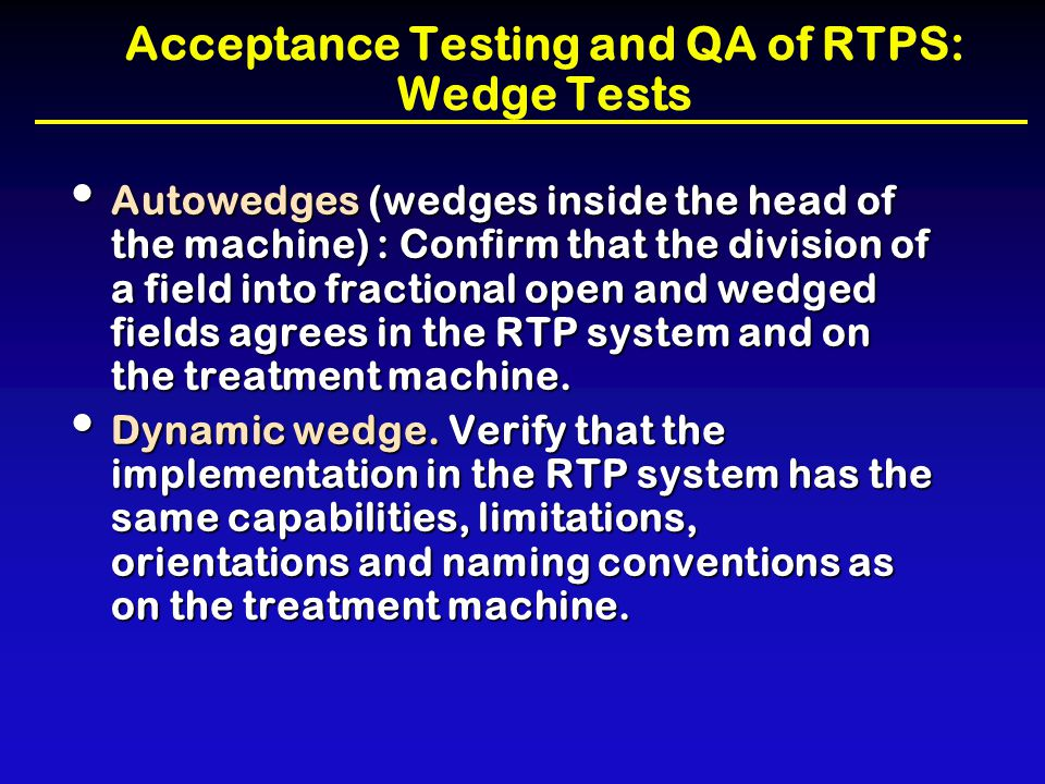Acceptance Testing and QA of RTPS: Wedge Tests Autowedges (wedges inside the head of the machine) : Confirm that the division of a field into fraction