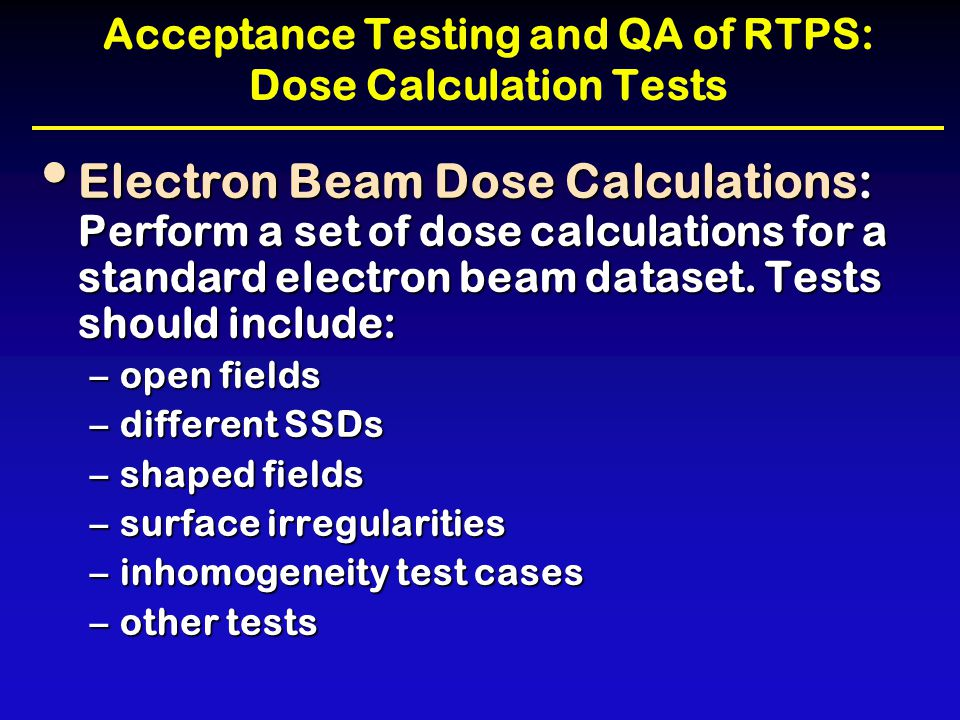 Acceptance Testing and QA of RTPS: Dose Calculation Tests Electron Beam Dose Calculations: Perform a set of dose calculations for a standard electron