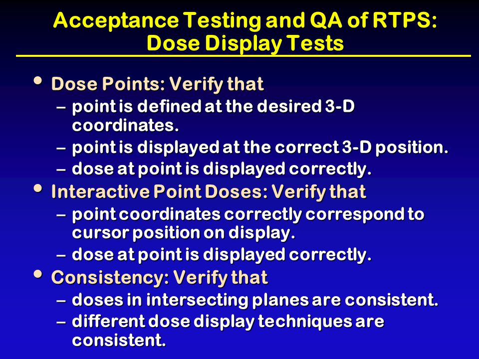 Acceptance Testing and QA of RTPS: Dose Display Tests Dose Points: Verify that Dose Points: Verify that –point is defined at the desired 3-D coordinat