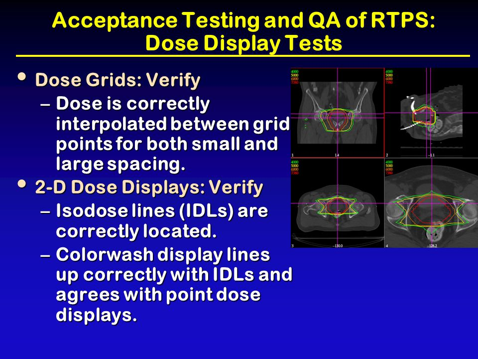 Acceptance Testing and QA of RTPS: Dose Display Tests Dose Grids: Verify Dose Grids: Verify –Dose is correctly interpolated between grid points for bo
