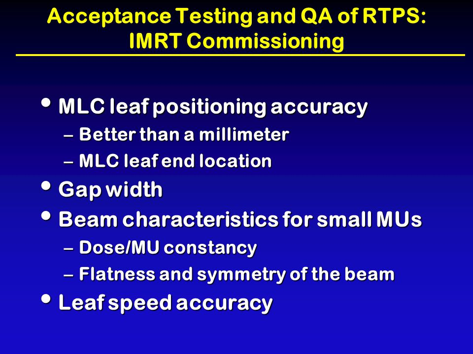Acceptance Testing and QA of RTPS: IMRT Commissioning MLC leaf positioning accuracy MLC leaf positioning accuracy –Better than a millimeter –MLC leaf