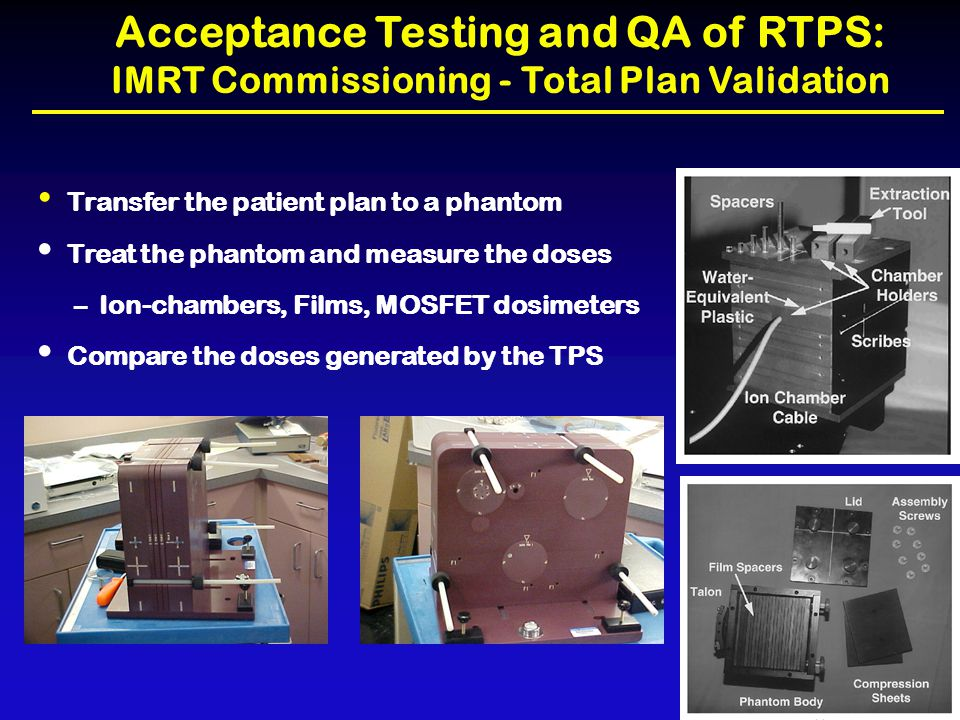 Acceptance Testing and QA of RTPS: IMRT Commissioning - Total Plan Validation Transfer the patient plan to a phantom Treat the phantom and measure the