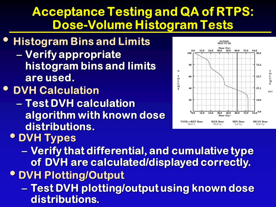 Acceptance Testing and QA of RTPS: Dose-Volume Histogram Tests Histogram Bins and Limits Histogram Bins and Limits –Verify appropriate histogram bins
