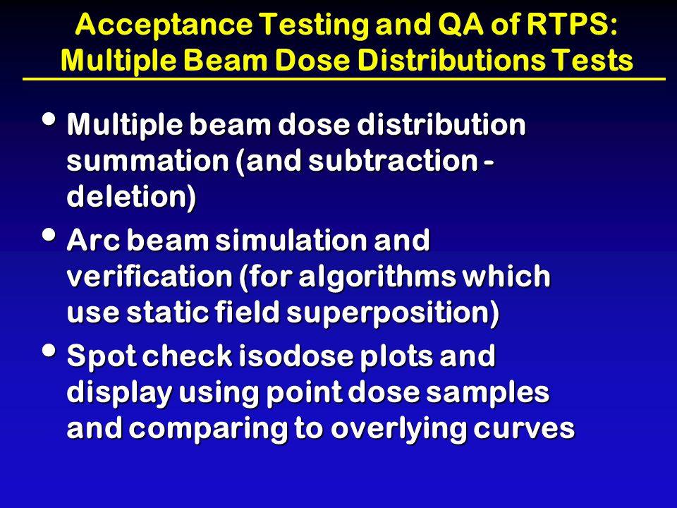 Acceptance Testing and QA of RTPS: Multiple Beam Dose Distributions Tests Multiple beam dose distribution summation (and subtraction - deletion) Multi