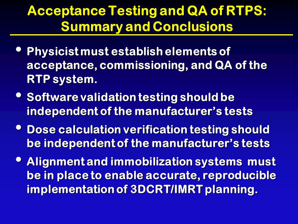 Acceptance Testing and QA of RTPS: Summary and Conclusions Physicist must establish elements of acceptance, commissioning, and QA of the RTP system. P