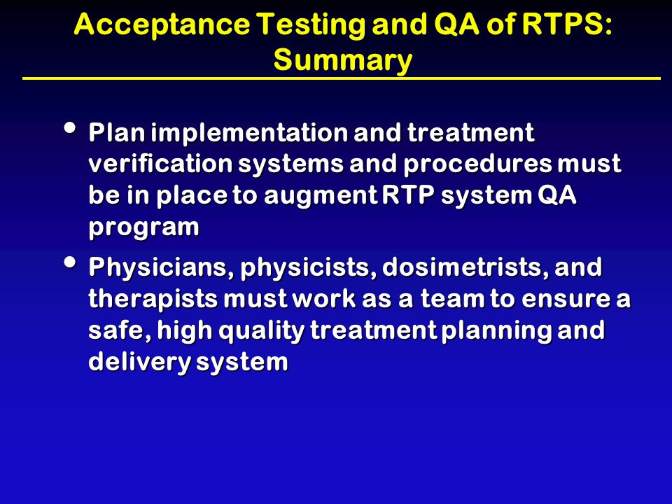 Acceptance Testing and QA of RTPS: Summary Plan implementation and treatment verification systems and procedures must be in place to augment RTP syste