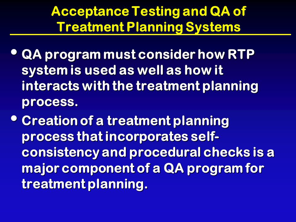 Acceptance Testing and QA of Treatment Planning Systems Physicist must be afforded adequate time to ascertain extent and complexity of treatment planning needs of radiation oncology clinic.