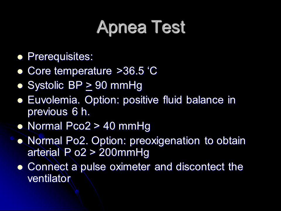 Apnea Test Prerequisites: Prerequisites: Core temperature >36.5 'C Core temperature >36.5 'C Systolic BP > 90 mmHg Systolic BP > 90 mmHg Euvolemia.