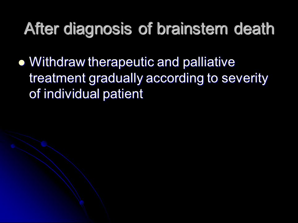 After diagnosis of brainstem death Withdraw therapeutic and palliative treatment gradually according to severity of individual patient Withdraw therap
