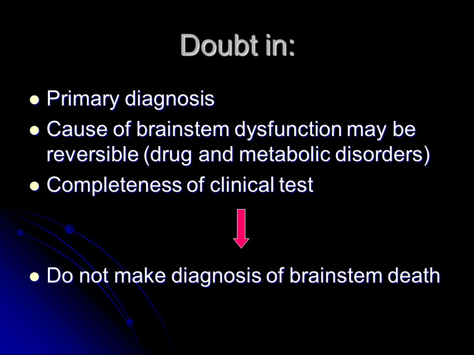 Doubt in: Primary diagnosis Primary diagnosis Cause of brainstem dysfunction may be reversible (drug and metabolic disorders) Cause of brainstem dysfu