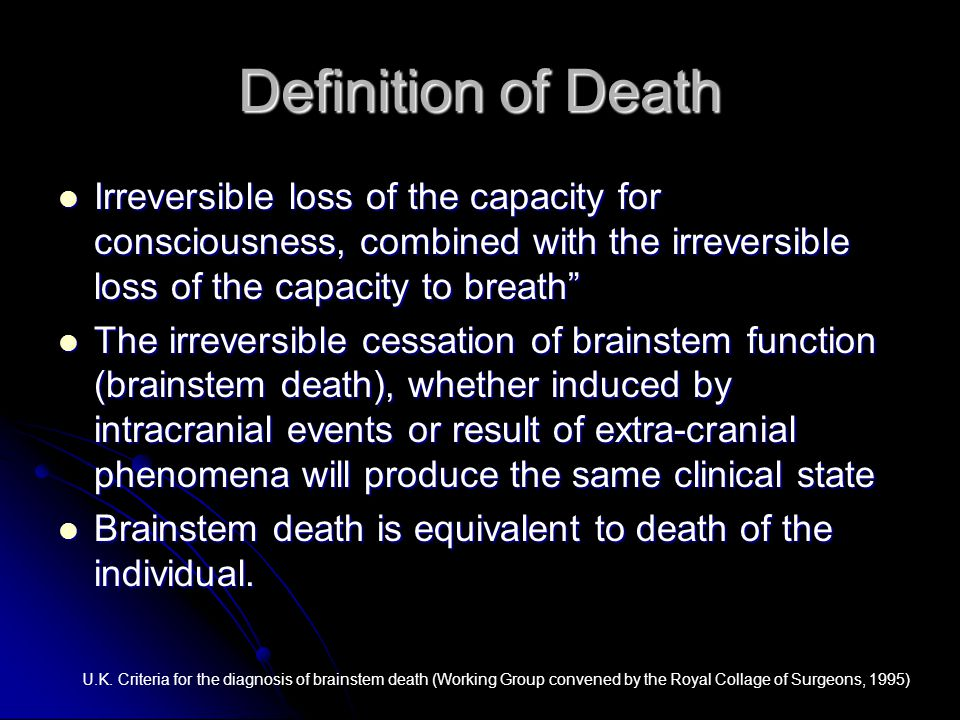 """Definition of Death Irreversible loss of the capacity for consciousness, combined with the irreversible loss of the capacity to breath"""" Irreversible l"""