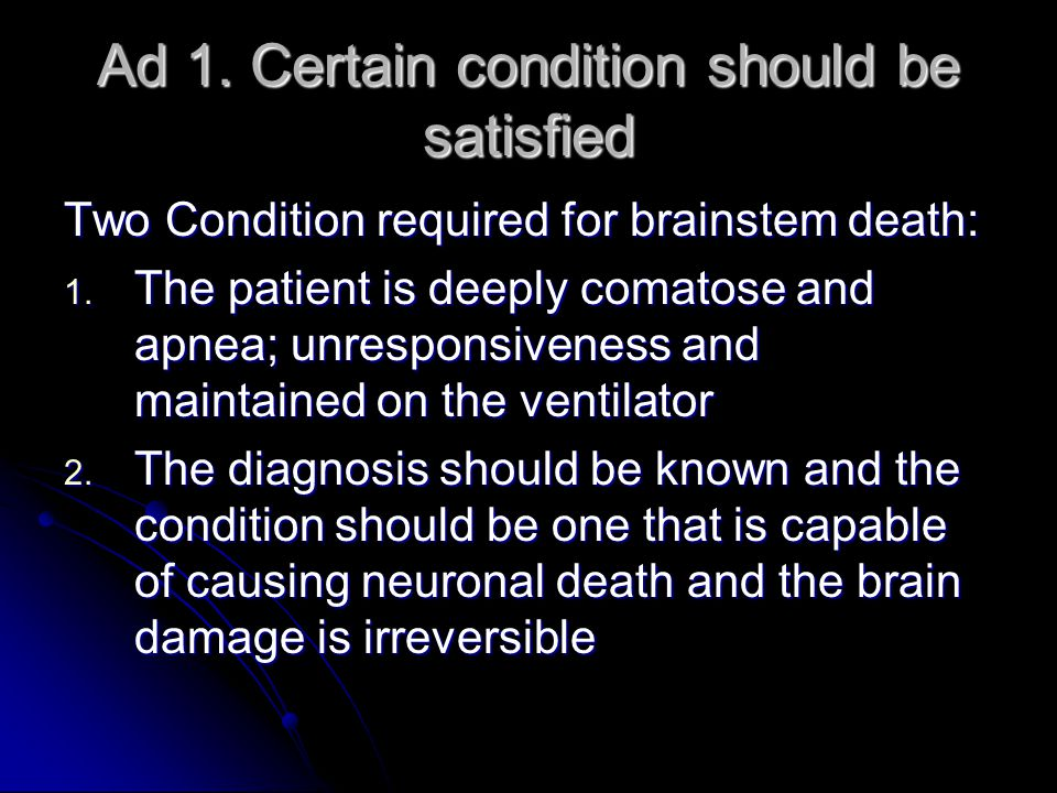 Ad 1. Certain condition should be satisfied Two Condition required for brainstem death: 1.