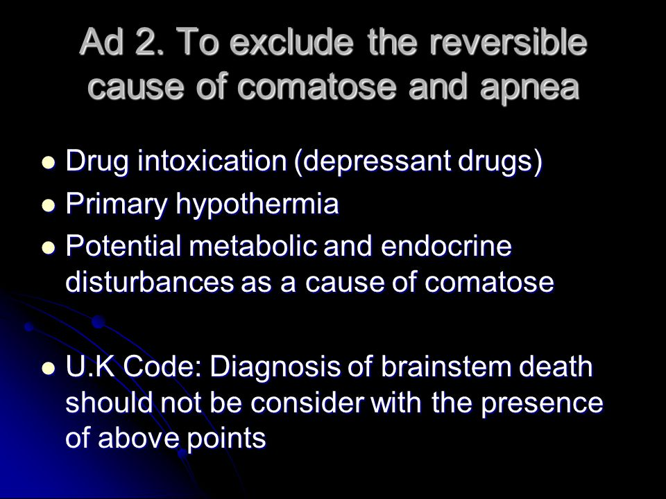 Ad 2. To exclude the reversible cause of comatose and apnea Drug intoxication (depressant drugs) Drug intoxication (depressant drugs) Primary hypother