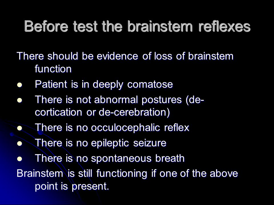 Before test the brainstem reflexes There should be evidence of loss of brainstem function Patient is in deeply comatose Patient is in deeply comatose There is not abnormal postures (de- cortication or de-cerebration) There is not abnormal postures (de- cortication or de-cerebration) There is no occulocephalic reflex There is no occulocephalic reflex There is no epileptic seizure There is no epileptic seizure There is no spontaneous breath There is no spontaneous breath Brainstem is still functioning if one of the above point is present.