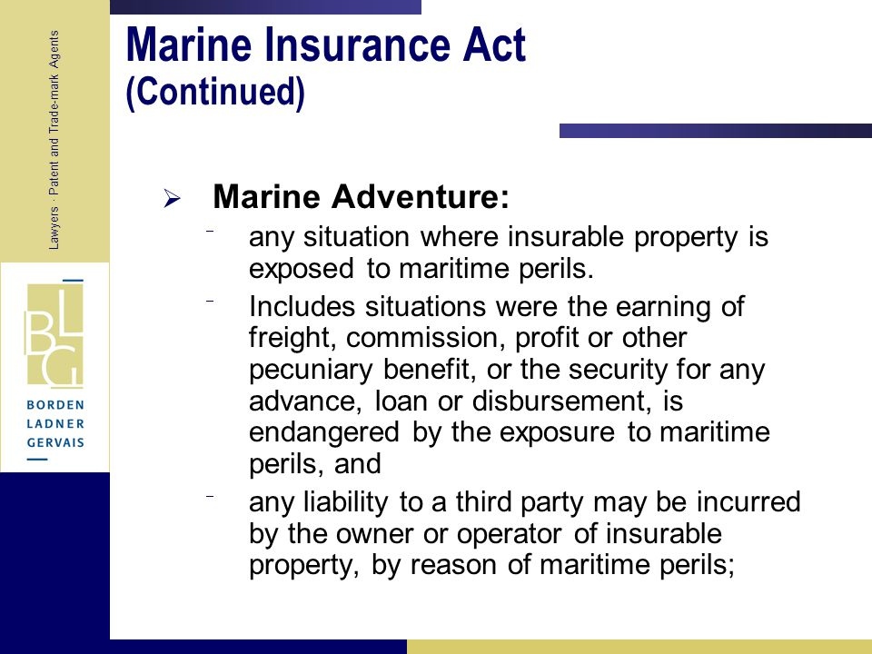 Lawyers · Patent and Trade-mark Agents Marine Insurance Act  Defined in Marine Insurance Act:  Section 6 Marine Insurance Act – marine insurance covers against:  Losses incidental to marine adventure or adventure analogous to marine adventure  This includes losses arising from land or air peril incidental to marine adventure if provided for in contract or by usage of the trade  Losses incidental to building, repair or launch of a ship